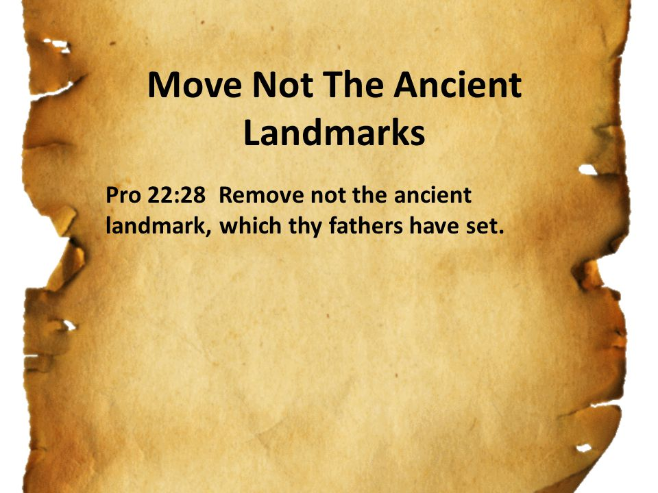 Pro 22:28 Remove not the ancient landmark, which thy fathers have set.
