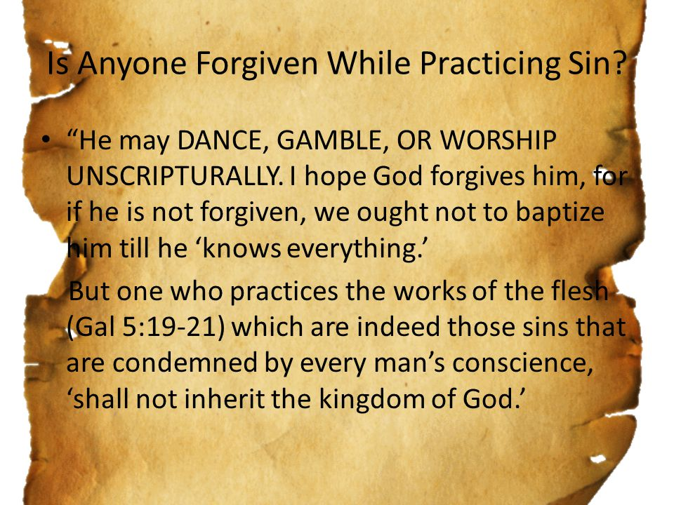 """Is Anyone Forgiven While Practicing Sin? """"He may DANCE, GAMBLE, OR WORSHIP UNSCRIPTURALLY. I hope God forgives him, for if he is not forgiven, we ough"""
