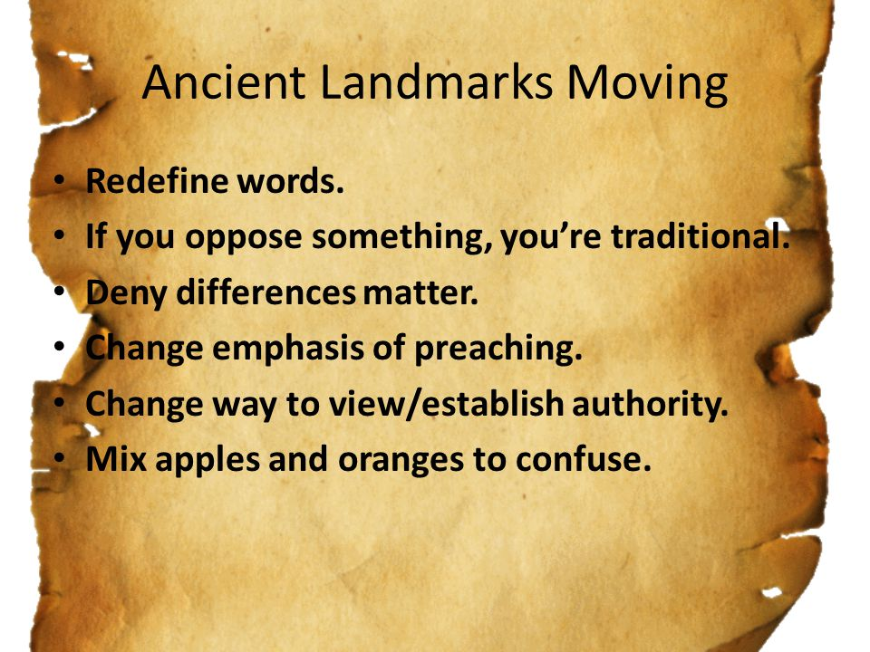 Ancient Landmarks Moving Redefine words. If you oppose something, you're traditional. Deny differences matter. Change emphasis of preaching. Change wa