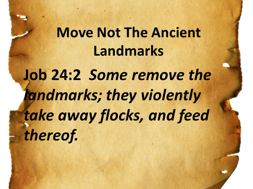 Move Not The Ancient Landmarks Job 24:2 Some remove the landmarks; they violently take away flocks, and feed thereof.