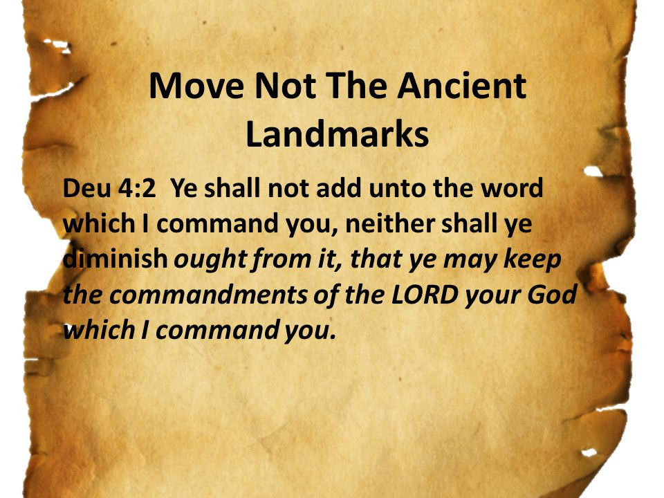 Move Not The Ancient Landmarks Deu 4:2 Ye shall not add unto the word which I command you, neither shall ye diminish ought from it, that ye may keep t