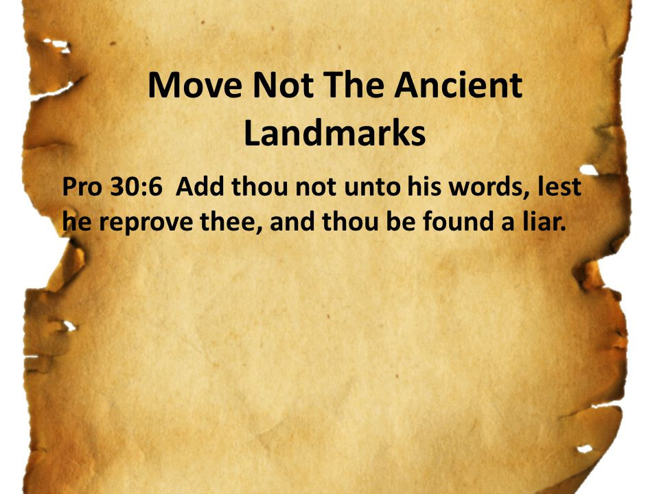 Move Not The Ancient Landmarks Pro 30:6 Add thou not unto his words, lest he reprove thee, and thou be found a liar.