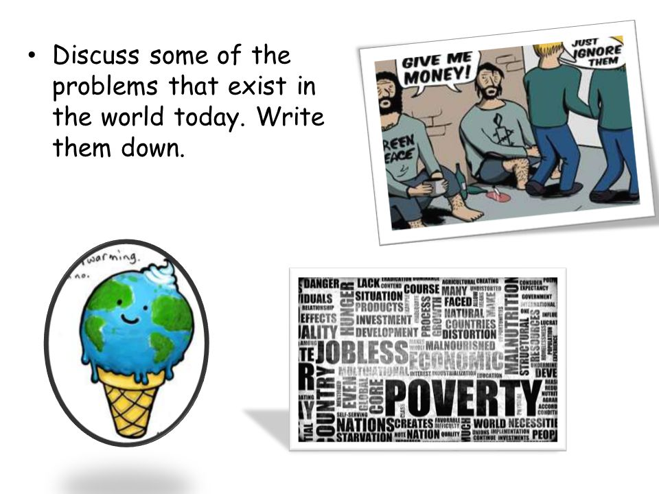 Discuss some of the problems that exist in the world today. Write them down.