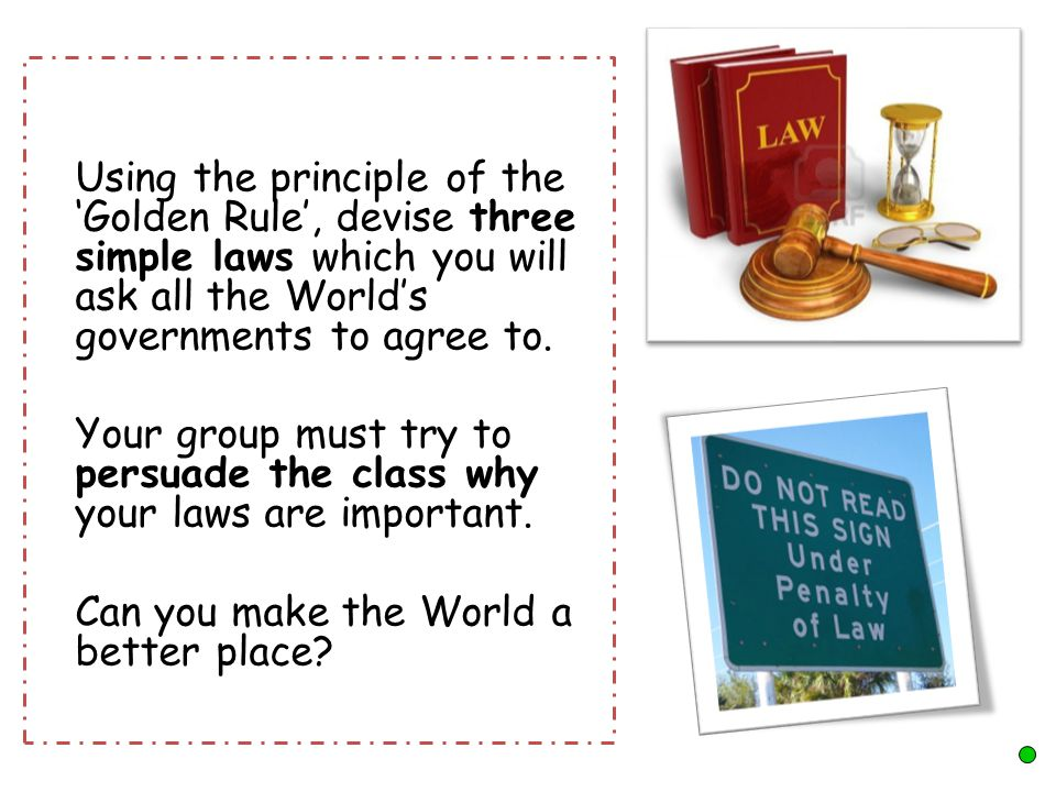 Using the principle of the 'Golden Rule', devise three simple laws which you will ask all the World's governments to agree to.