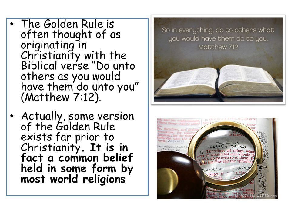 The Golden Rule is often thought of as originating in Christianity with the Biblical verse Do unto others as you would have them do unto you (Matthew 7:12).