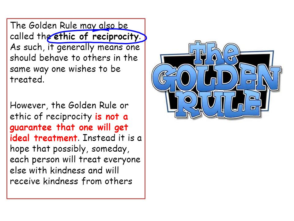The Golden Rule may also be called the ethic of reciprocity.