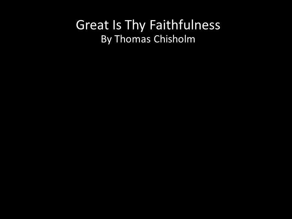 Great Is Thy Faithfulness By Thomas Chisholm CCLI License # 1148680