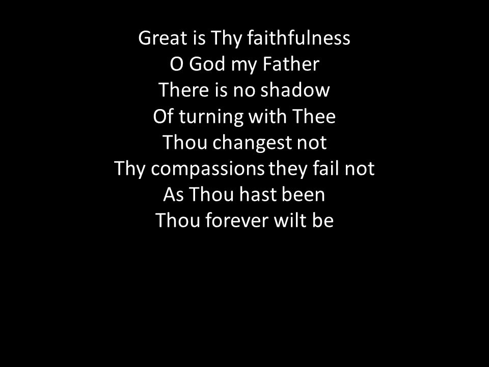 Great is Thy faithfulness O God my Father There is no shadow Of turning with Thee Thou changest not Thy compassions they fail not As Thou hast been Thou forever wilt be