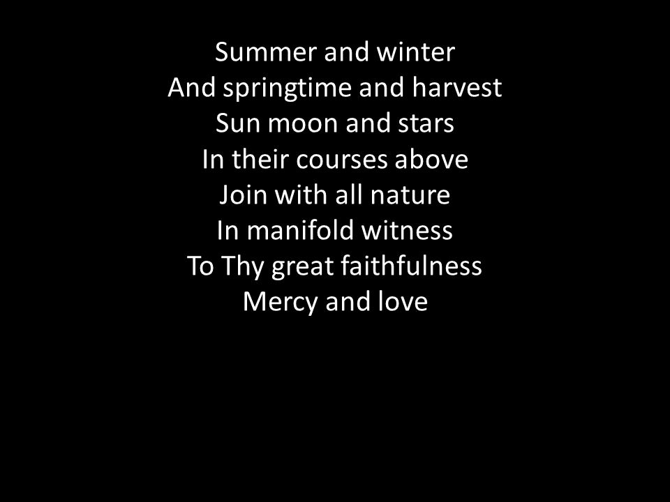 Summer and winter And springtime and harvest Sun moon and stars In their courses above Join with all nature In manifold witness To Thy great faithfulness Mercy and love
