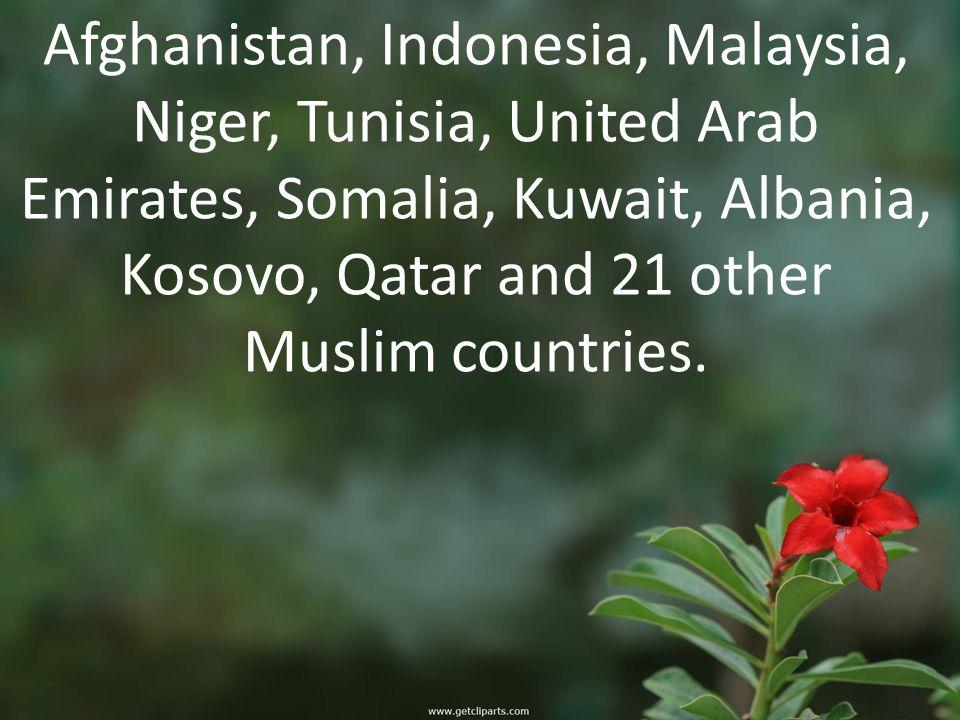 Afghanistan, Indonesia, Malaysia, Niger, Tunisia, United Arab Emirates, Somalia, Kuwait, Albania, Kosovo, Qatar and 21 other Muslim countries.