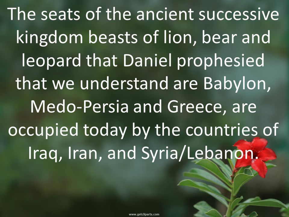The seats of the ancient successive kingdom beasts of lion, bear and leopard that Daniel prophesied that we understand are Babylon, Medo-Persia and Greece, are occupied today by the countries of Iraq, Iran, and Syria/Lebanon.