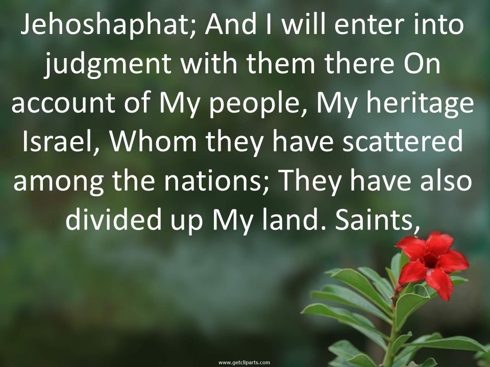 Jehoshaphat; And I will enter into judgment with them there On account of My people, My heritage Israel, Whom they have scattered among the nations; They have also divided up My land.
