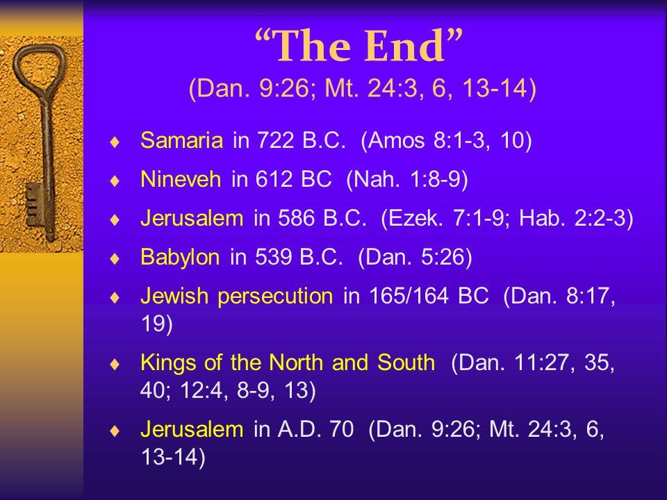 """""""The End"""" (Dan. 9:26; Mt. 24:3, 6, 13-14)  Samaria in 722 B.C. (Amos 8:1-3, 10)  Nineveh in 612 BC (Nah. 1:8-9)  Jerusalem in 586 B.C. (Ezek. 7:1-9"""