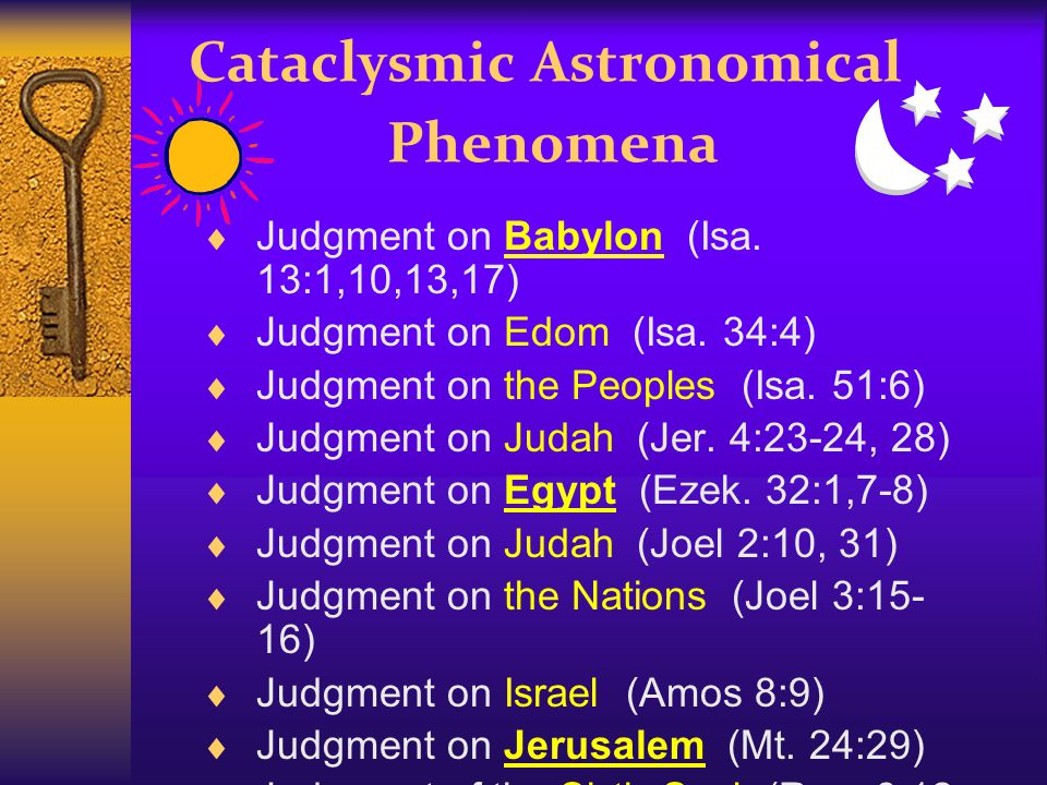 Cataclysmic Astronomical Phenomena  Judgment on Babylon (Isa. 13:1,10,13,17)  Judgment on Edom (Isa. 34:4)  Judgment on the Peoples (Isa. 51:6)  J