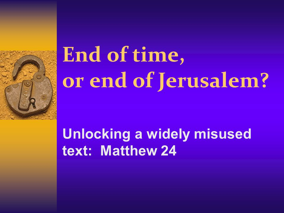 End of time, or end of Jerusalem Unlocking a widely misused text: Matthew 24