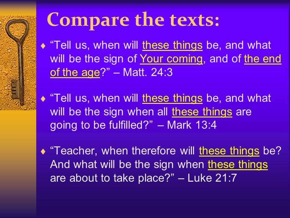 Compare the texts:  Tell us, when will these things be, and what will be the sign of Your coming, and of the end of the age – Matt.