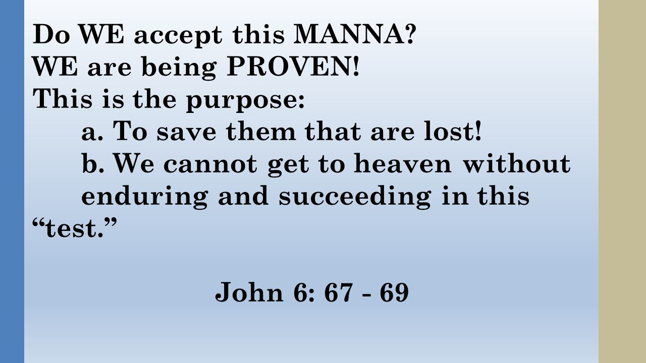 Do WE accept this MANNA. WE are being PROVEN. This is the purpose: a.