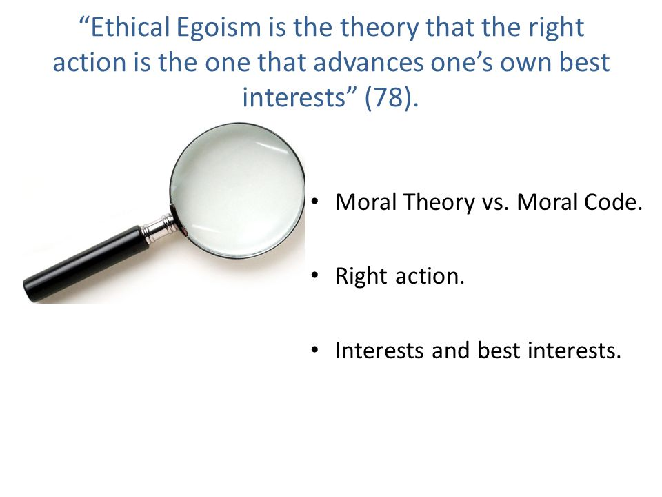 Ethical Egoism is the theory that the right action is the one that advances one's own best interests (78).