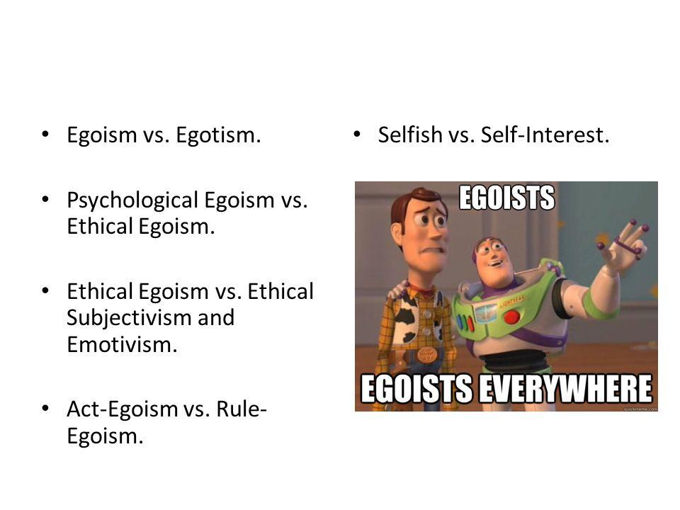 Egoism vs. Egotism. Psychological Egoism vs. Ethical Egoism.