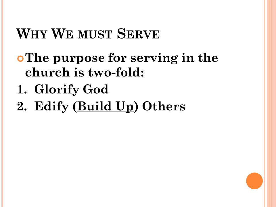 W HY W E MUST S ERVE The purpose for serving in the church is two-fold: 1. Glorify God 2. Edify (Build Up) Others