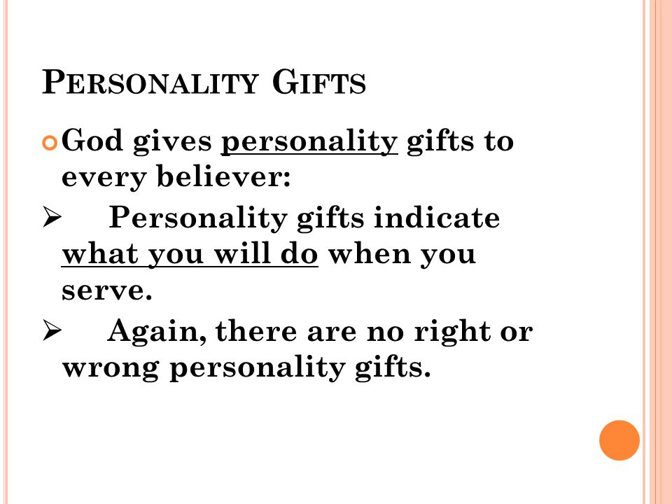 P ERSONALITY G IFTS God gives personality gifts to every believer:  Personality gifts indicate what you will do when you serve.