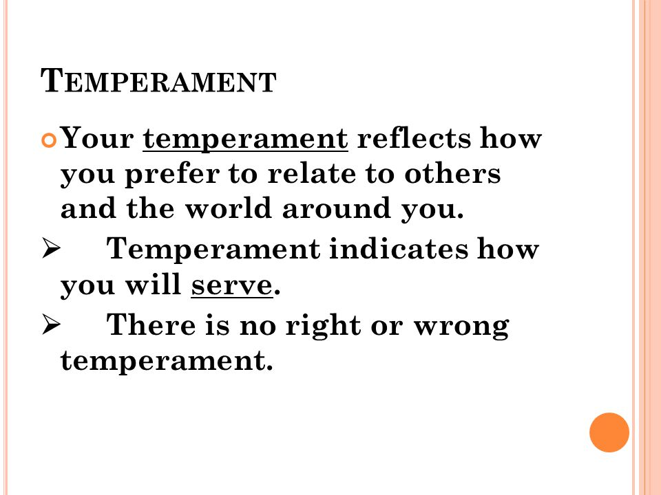 T EMPERAMENT Your temperament reflects how you prefer to relate to others and the world around you.