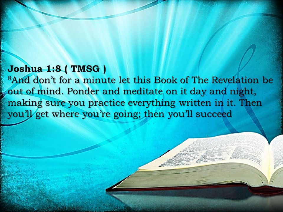 8 And don't for a minute let this Book of The Revelation be out of mind. Ponder and meditate on it day and night, making sure you practice everything