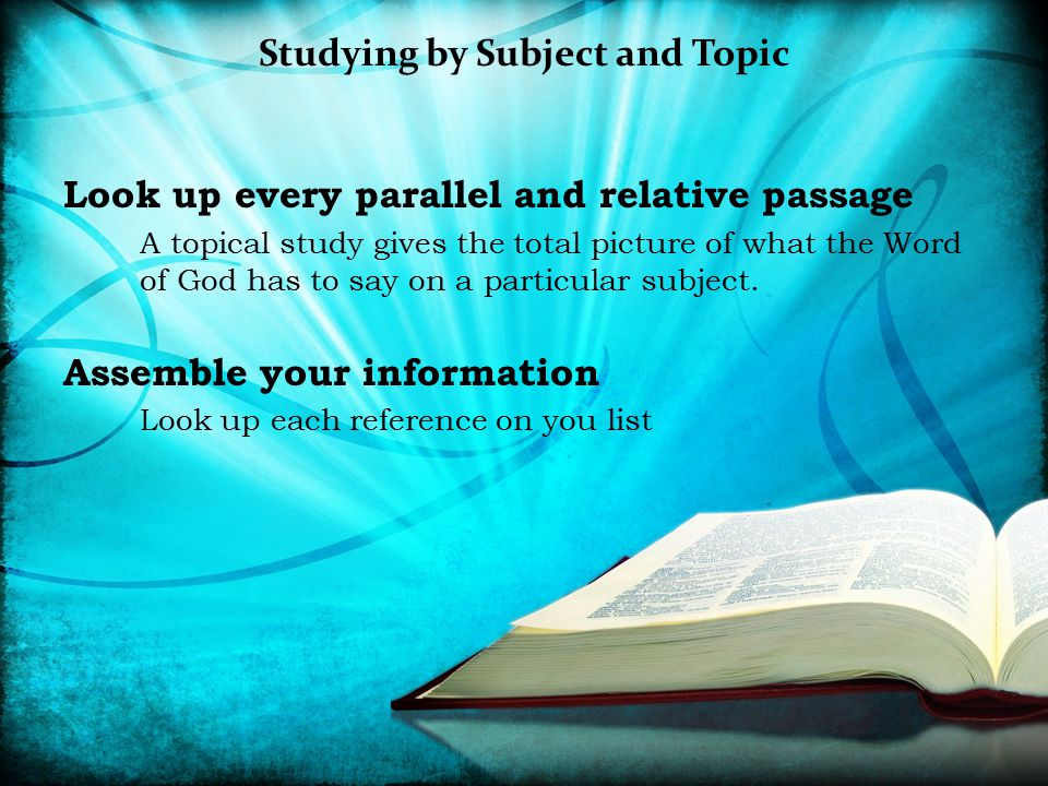 Studying by Subject and Topic Look up every parallel and relative passage A topical study gives the total picture of what the Word of God has to say o