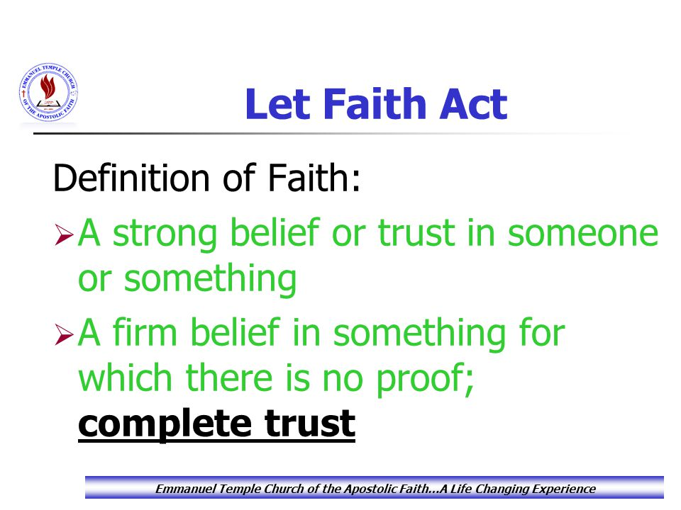 Let Faith Act Supernatural faith doesn't rest on logical proof or material evidence, instead it's based on a secure belief in God and in His word.