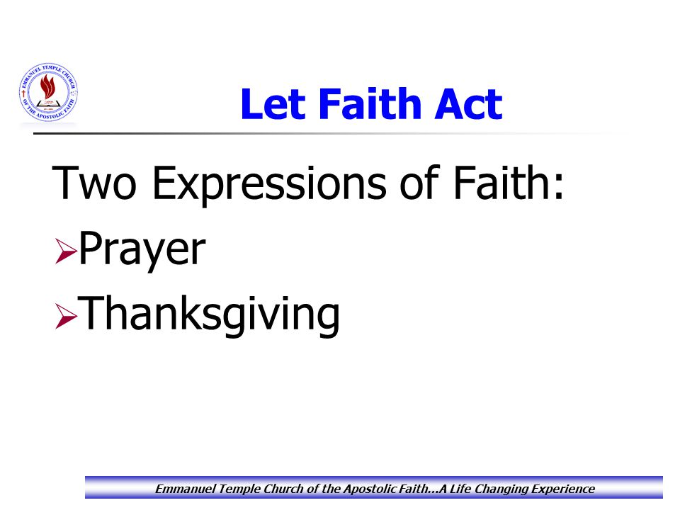 Let Faith Act Two Expressions of Faith:  Prayer  Thanksgiving Emmanuel Temple Church of the Apostolic Faith…A Life Changing Experience
