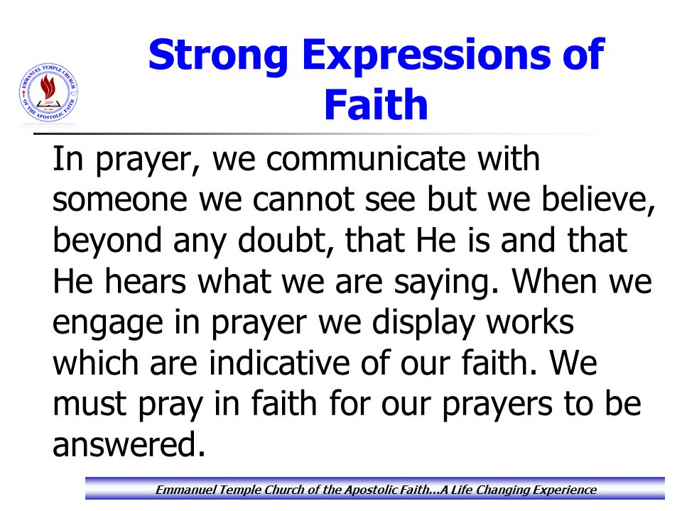 Strong Expressions of Faith In prayer, we communicate with someone we cannot see but we believe, beyond any doubt, that He is and that He hears what we are saying.