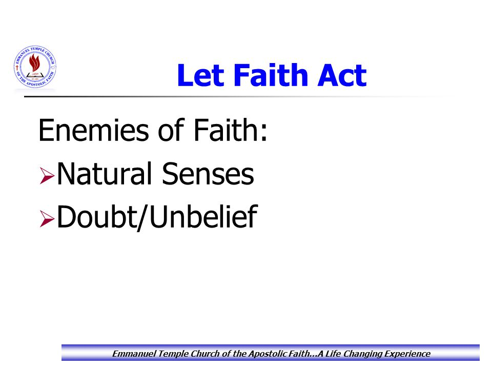 Let Faith Act Enemies of Faith:  Natural Senses  Doubt/Unbelief Emmanuel Temple Church of the Apostolic Faith…A Life Changing Experience