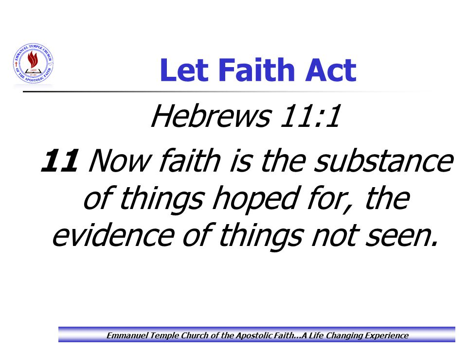 Let Faith Act In the phrase faith is the substance of things hoped for, Paul is not really defining what faith is, but rather he is showing what faith does in an operative sense: Faith undergirds what we hope for.