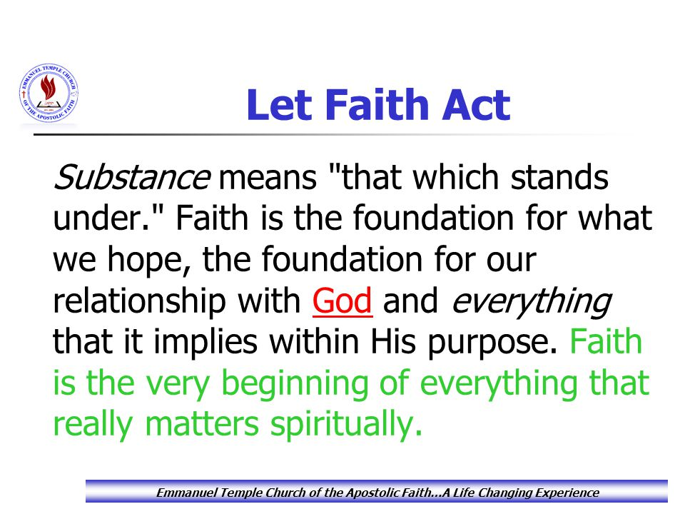 Let Faith Act Substance means that which stands under. Faith is the foundation for what we hope, the foundation for our relationship with God and everything that it implies within His purpose.