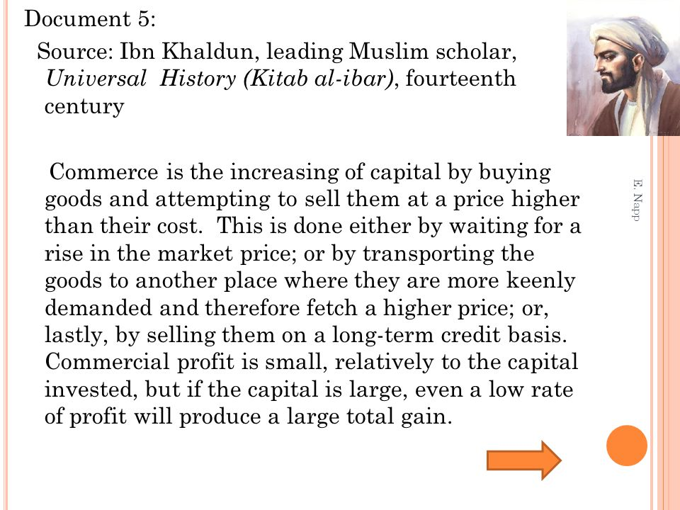 Document 5: Source: Ibn Khaldun, leading Muslim scholar, Universal History (Kitab al-ibar), fourteenth century Commerce is the increasing of capital by buying goods and attempting to sell them at a price higher than their cost.