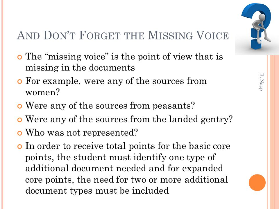 A ND D ON ' T F ORGET THE M ISSING V OICE The missing voice is the point of view that is missing in the documents For example, were any of the sources from women.
