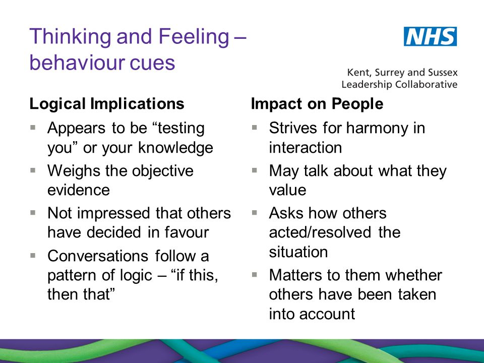 "Thinking and Feeling – behaviour cues Logical Implications  Appears to be ""testing you"" or your knowledge  Weighs the objective evidence  Not impre"