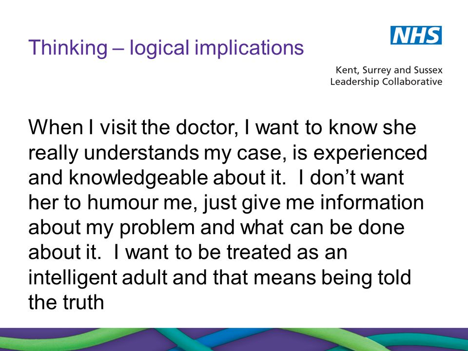 Thinking – logical implications When I visit the doctor, I want to know she really understands my case, is experienced and knowledgeable about it. I d
