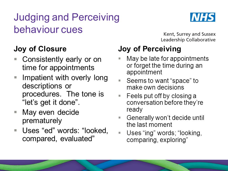 Judging and Perceiving behaviour cues Joy of Closure  Consistently early or on time for appointments  Impatient with overly long descriptions or pro
