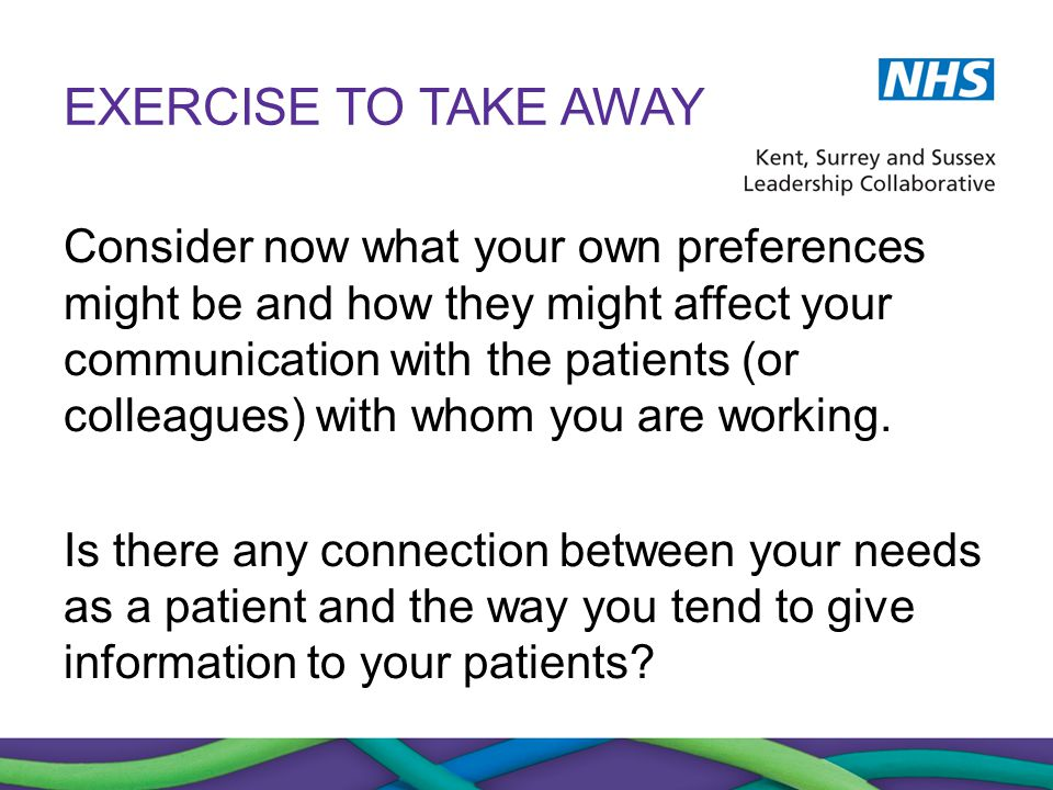 EXERCISE TO TAKE AWAY Consider now what your own preferences might be and how they might affect your communication with the patients (or colleagues) w