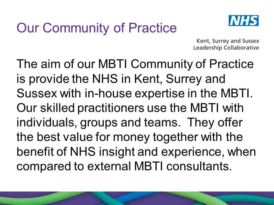 Our Community of Practice The aim of our MBTI Community of Practice is provide the NHS in Kent, Surrey and Sussex with in-house expertise in the MBTI.