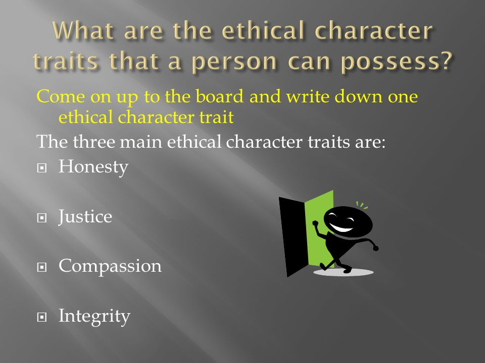 Come on up to the board and write down one ethical character trait The three main ethical character traits are:  Honesty  Justice  Compassion  Integrity