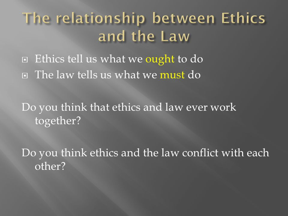  Ethics tell us what we ought to do  The law tells us what we must do Do you think that ethics and law ever work together.