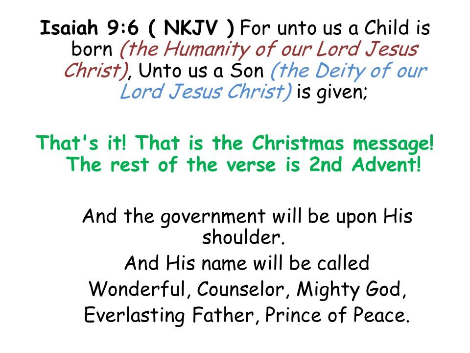 Isaiah 9:6 ( NKJV ) For unto us a Child is born (the Humanity of our Lord Jesus Christ), Unto us a Son (the Deity of our Lord Jesus Christ) is given; That s it.