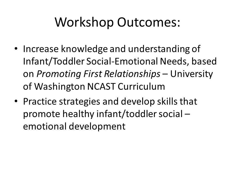 Workshop Outcomes: Increase knowledge and understanding of Infant/Toddler Social-Emotional Needs, based on Promoting First Relationships – University of Washington NCAST Curriculum Practice strategies and develop skills that promote healthy infant/toddler social – emotional development
