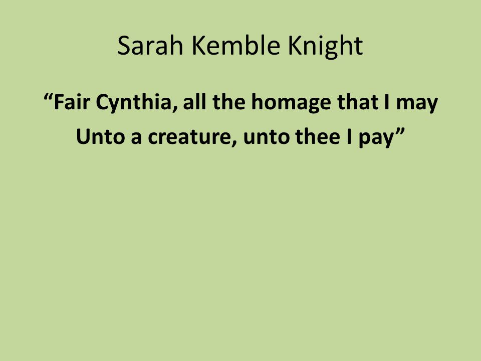 Sarah Kemble Knight Fair Cynthia, all the homage that I may Unto a creature, unto thee I pay