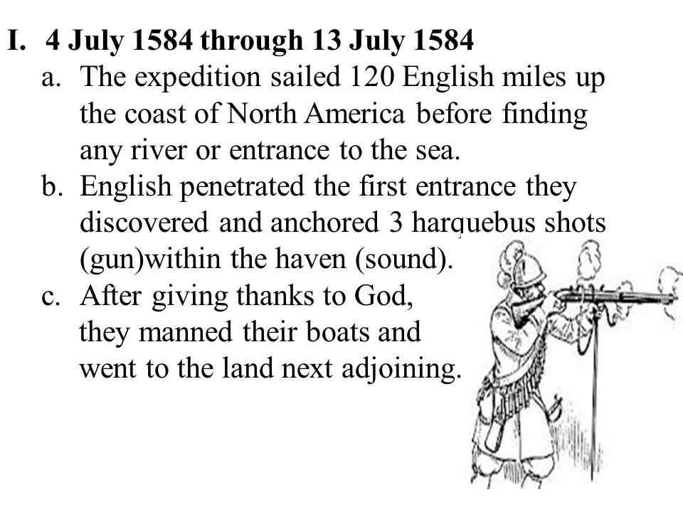 I.4 July 1584 through 13 July 1584 a.The expedition sailed 120 English miles up the coast of North America before finding any river or entrance to the sea.