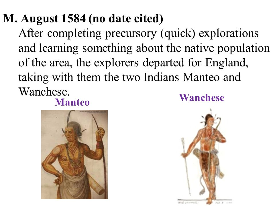M. August 1584 (no date cited) After completing precursory (quick) explorations and learning something about the native population of the area, the ex