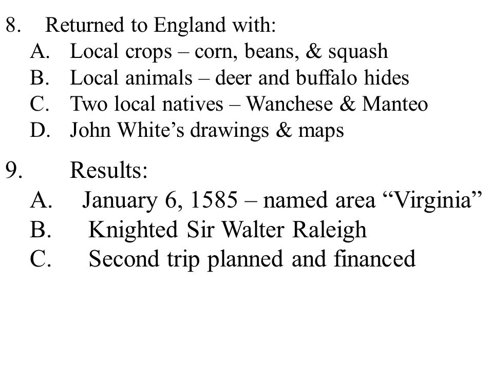 8.Returned to England with: A.Local crops – corn, beans, & squash B.Local animals – deer and buffalo hides C.Two local natives – Wanchese & Manteo D.John White's drawings & maps 9.