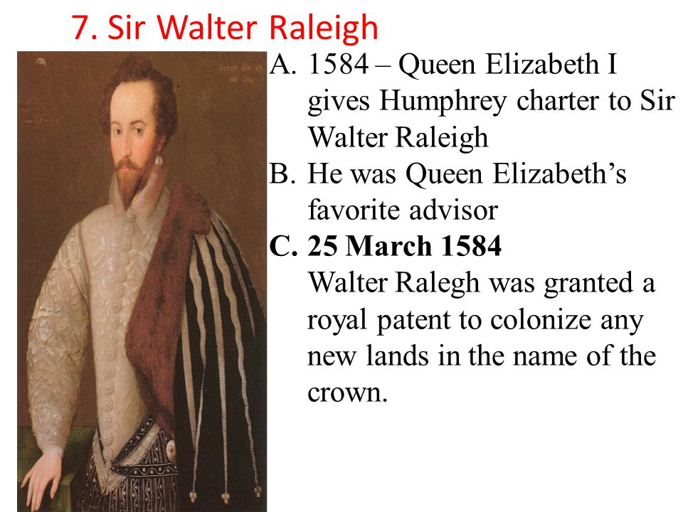A.1584 – Queen Elizabeth I gives Humphrey charter to Sir Walter Raleigh B.He was Queen Elizabeth's favorite advisor C.25 March 1584 Walter Ralegh was granted a royal patent to colonize any new lands in the name of the crown.